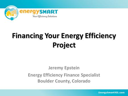 Financing Your Energy Efficiency Project Jeremy Epstein Energy Efficiency Finance Specialist Boulder County, Colorado.