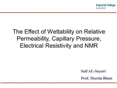 The Effect of Wettability on Relative Permeability, Capillary Pressure, Electrical Resistivity and NMR Saif AL-Sayari Prof. Martin Blunt.