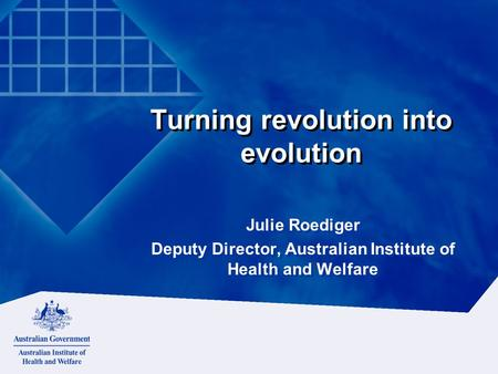 Turning revolution into evolution Julie Roediger Deputy Director, Australian Institute of Health and Welfare Julie Roediger Deputy Director, Australian.