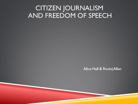 Alice Hall & Rovinj Allen CITIZEN JOURNALISM AND FREEDOM OF SPEECH.