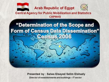 CAPMAS Arab Republic of Egypt Central Agency for Public Mobilization and Statistics Presented by : Salwa Elsayed Selim Elshazly Director of establishments.