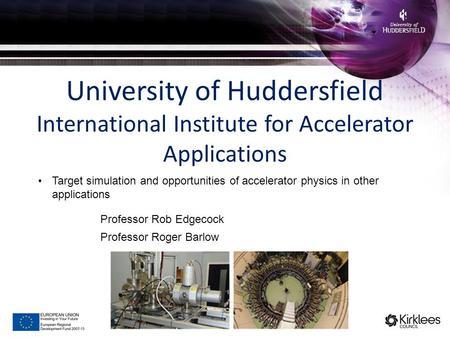 University of Huddersfield International Institute for Accelerator Applications Professor Rob Edgecock Professor Roger Barlow Target simulation and opportunities.