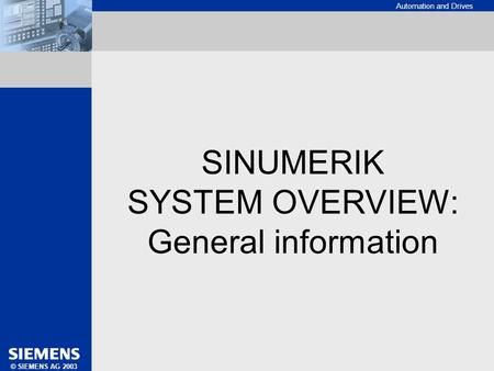 Automation and Drives SINUMERIK SYSTEM OVERVIEW: GENERAL INFORMATION © SIEMENS AG 2003 SINUMERIK SYSTEM OVERVIEW: General information.