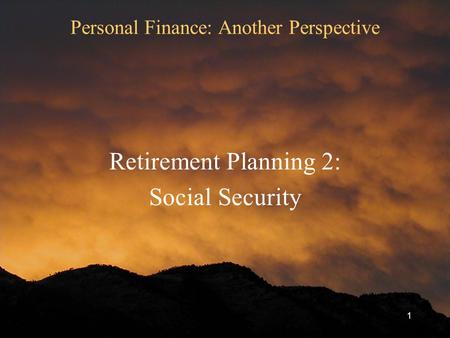 1 Personal Finance: Another Perspective Retirement Planning 2: Social Security.