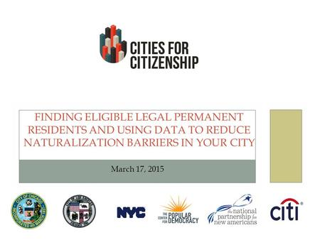 FINDING ELIGIBLE LEGAL PERMANENT RESIDENTS AND USING DATA TO REDUCE NATURALIZATION BARRIERS IN YOUR CITY March 17, 2015.