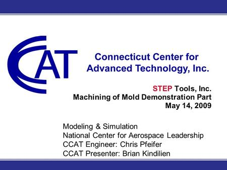 Modeling & Simulation National Center for Aerospace Leadership CCAT Engineer: Chris Pfeifer CCAT Presenter: Brian Kindilien STEP Tools, Inc. Machining.