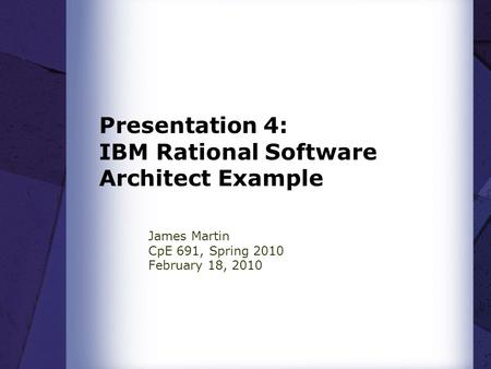 Presentation 4: IBM Rational Software Architect Example James Martin CpE 691, Spring 2010 February 18, 2010.