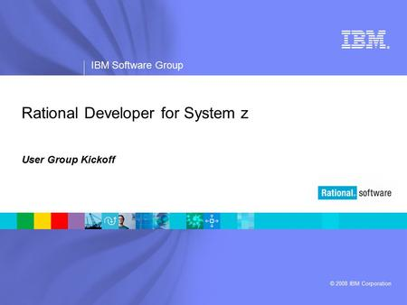 ® IBM Software Group © 2008 IBM Corporation Rational Developer for System z User Group Kickoff.