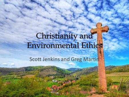 Christianity and Environmental Ethics Scott Jenkins and Greg Martin.