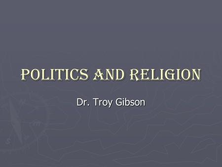 Politics and Religion Dr. Troy Gibson.