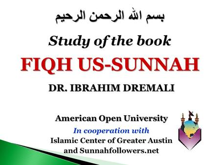 American Open University In cooperation with Islamic Center of Greater Austin and Sunnahfollowers.net بسم الله الرحمن الرحيم Study of the book FIQH US-SUNNAH.