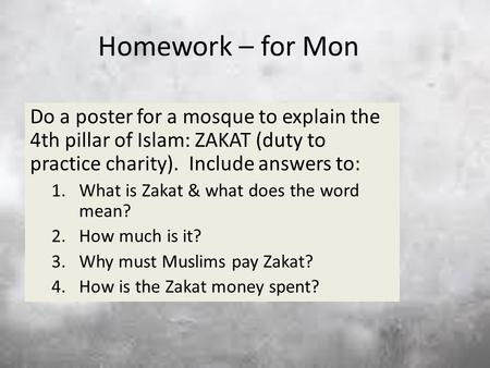Homework – for Mon Do a poster for a mosque to explain the 4th pillar of Islam: ZAKAT (duty to practice charity). Include answers to: 1.What is Zakat &