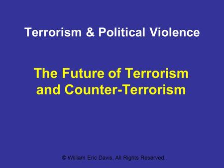 Terrorism & Political Violence The Future of Terrorism and Counter-Terrorism © William Eric Davis, All Rights Reserved.