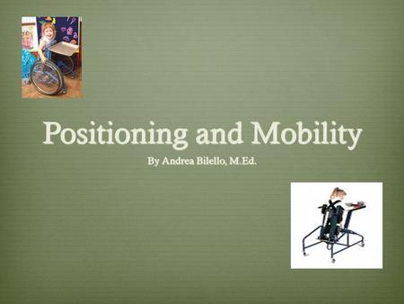 Positioning and Mobility By Andrea Bilello, M.Ed..