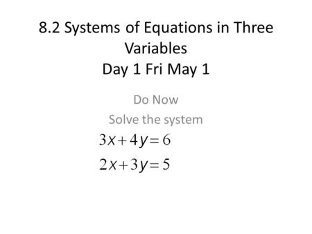 8.2 Systems of Equations in Three Variables Day 1 Fri May 1 Do Now Solve the system.