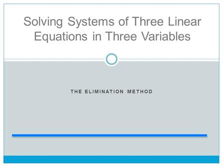 THE ELIMINATION METHOD Solving Systems of Three Linear Equations in Three Variables.