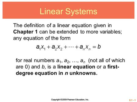 5.1 - 1 Linear Systems The definition of a linear equation given in Chapter 1 can be extended to more variables; any equation of the form for real numbers.
