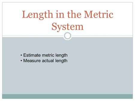 Length in the Metric System Estimate metric length Measure actual length.