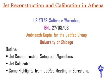 Jet Reconstruction and Calibration in Athena US ATLAS Software Workshop BNL, 27/08/03 Ambreesh Gupta, for the JetRec Group University of Chicago Outline: