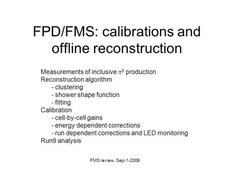 FMS review, Sep-1-2009 FPD/FMS: calibrations and offline reconstruction Measurements of inclusive  0 production Reconstruction algorithm - clustering.