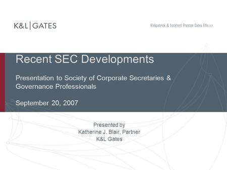 Recent SEC Developments Presentation to Society of Corporate Secretaries & Governance Professionals September 20, 2007 Presented by Katherine J. Blair,