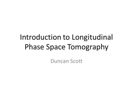 Introduction to Longitudinal Phase Space Tomography Duncan Scott.