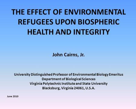 THE EFFECT OF ENVIRONMENTAL REFUGEES UPON BIOSPHERIC HEALTH AND INTEGRITY John Cairns, Jr. University Distinguished Professor of Environmental Biology.