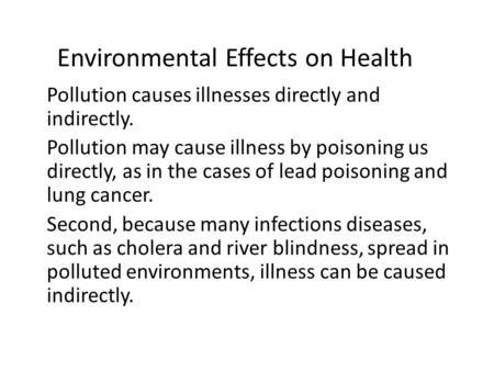 Environmental Effects on Health Pollution causes illnesses directly and indirectly. Pollution may cause illness by poisoning us directly, as in the cases.