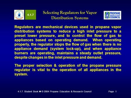 4.1.7 Student Book © 2004 Propane Education & Research CouncilPage 1 4.1.7 Selecting Regulators for Vapor Distribution Systems Regulators are mechanical.