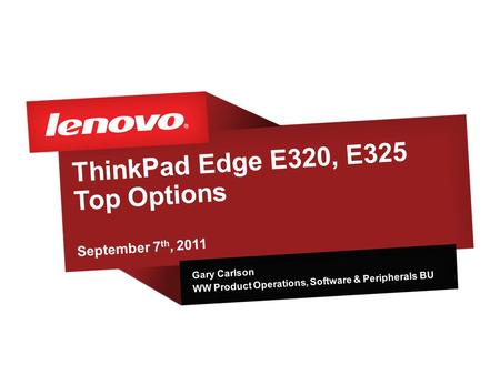 ThinkPad Edge E320, E325 Top Options September 7 th, 2011 Gary Carlson WW Product Operations, Software & Peripherals BU.