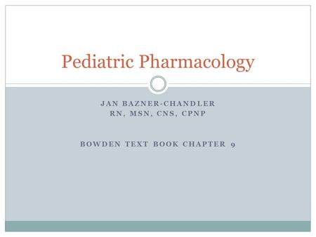 JAN BAZNER-CHANDLER RN, MSN, CNS, CPNP BOWDEN TEXT BOOK CHAPTER 9 Pediatric Pharmacology.