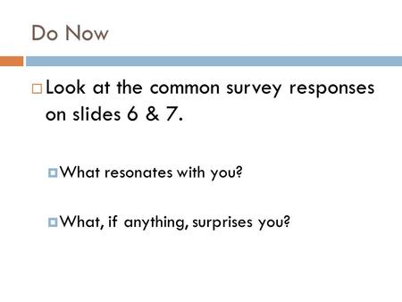 Do Now  Look at the common survey responses on slides 6 & 7.  What resonates with you?  What, if anything, surprises you?