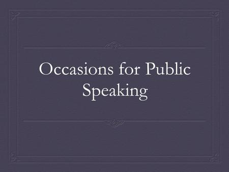 Occasions for Public Speaking. Influence of the Occasion  Specific speeches for specific occasions  Constraints created by occasions  Constraints not.