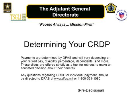 "The Adjutant General Directorate ""People Always... Mission First"" (Pre-Decisional) Determining Your CRDP Payments are determined by DFAS and will vary."
