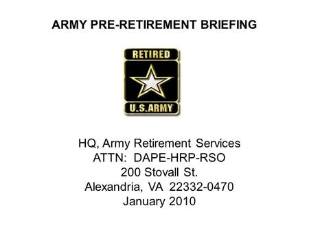 ARMY PRE-RETIREMENT BRIEFING HQ, Army Retirement Services ATTN: DAPE-HRP-RSO 200 Stovall St. Alexandria, VA 22332-0470 January 2010.