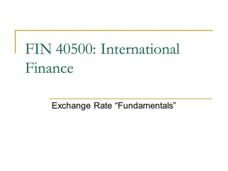 "Exchange Rate ""Fundamentals"" FIN 40500: International Finance."