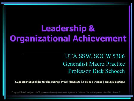 Leadership & Organizational Achievement UTA SSW, SOCW 5306 Generalist Macro Practice Professor Dick Schoech Suggest printing slides for class using: Print.