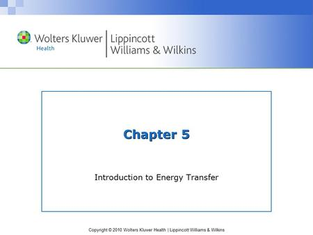 Copyright © 2010 Wolters Kluwer Health | Lippincott Williams & Wilkins Chapter 5 Introduction to Energy Transfer.