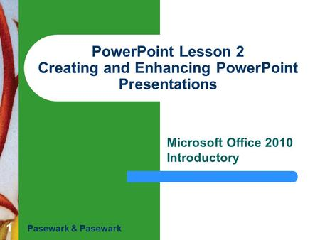 1 PowerPoint Lesson 2 Creating and Enhancing PowerPoint Presentations Microsoft Office 2010 Introductory Pasewark & Pasewark.
