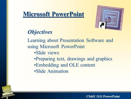 CS&E 1111 PowerPoint Microsoft PowerPoint Learning about Presentation Software and using Microsoft PowerPoint Slide views Preparing text, drawings and.