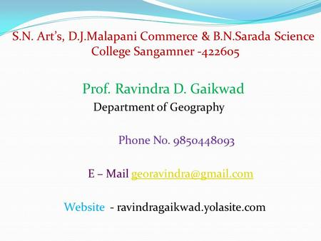 S.N. Art's, D.J.Malapani Commerce & B.N.Sarada Science College Sangamner -422605 Prof. Ravindra D. Gaikwad Department of Geography Phone No. 9850448093.