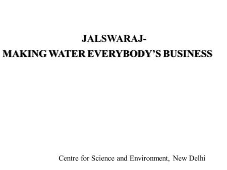 Centre for Science and Environment, New Delhi MAKING WATER EVERYBODY'S BUSINESS JALSWARAJ- Centre for Science and Environment, New Delhi.