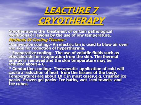 LEACTURE 7 CRYOTHERAPY Cryotherapy is the treatment of certain pathological conditions or lesions by the use of low temperature. Methods Of Cooling Tissues:-