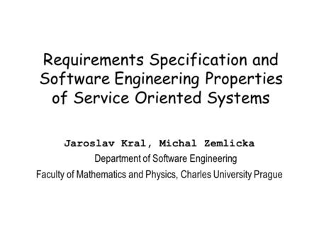 Requirements Specification and Software Engineering Properties of Service Oriented Systems Jaroslav Kral, Michal Zemlicka Department of Software Engineering.