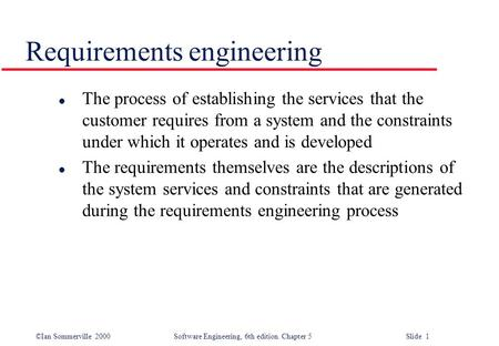 ©Ian Sommerville 2000 Software Engineering, 6th edition. Chapter 5 Slide 1 Requirements engineering l The process of establishing the services that the.