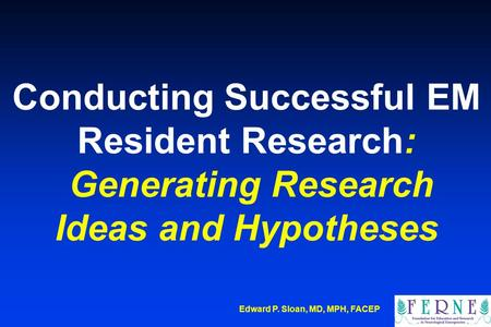 Edward P. Sloan, MD, MPH, FACEP Conducting Successful EM Resident Research: Generating Research Ideas and Hypotheses.