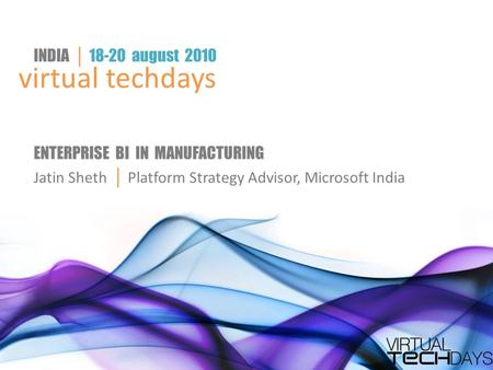 Virtual techdays INDIA │ 18-20 august 2010 ENTERPRISE BI IN <strong>MANUFACTURING</strong> Jatin Sheth │ Platform Strategy Advisor, Microsoft India.