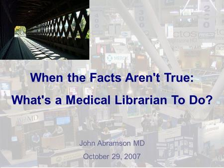 When the Facts Aren't True: What's a Medical Librarian To Do? John Abramson MD October 29, 2007.