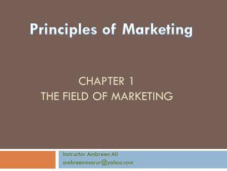 CHAPTER 1 THE FIELD OF MARKETING Instructor Ambreen Ali