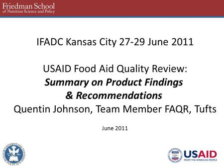IFADC Kansas City 27-29 June 2011 USAID Food Aid Quality Review: Summary on Product Findings & Recommendations Quentin Johnson, Team Member FAQR, Tufts.